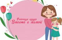 """Подведены итоги районной Акции """"Вместе с мамой"""""""
